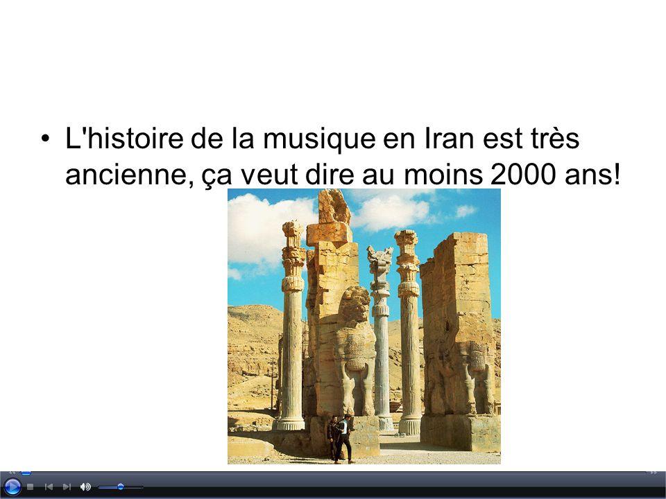 L'histoire de la musique en Iran est très ancienne, ça veut dire au moins 2000 ans!