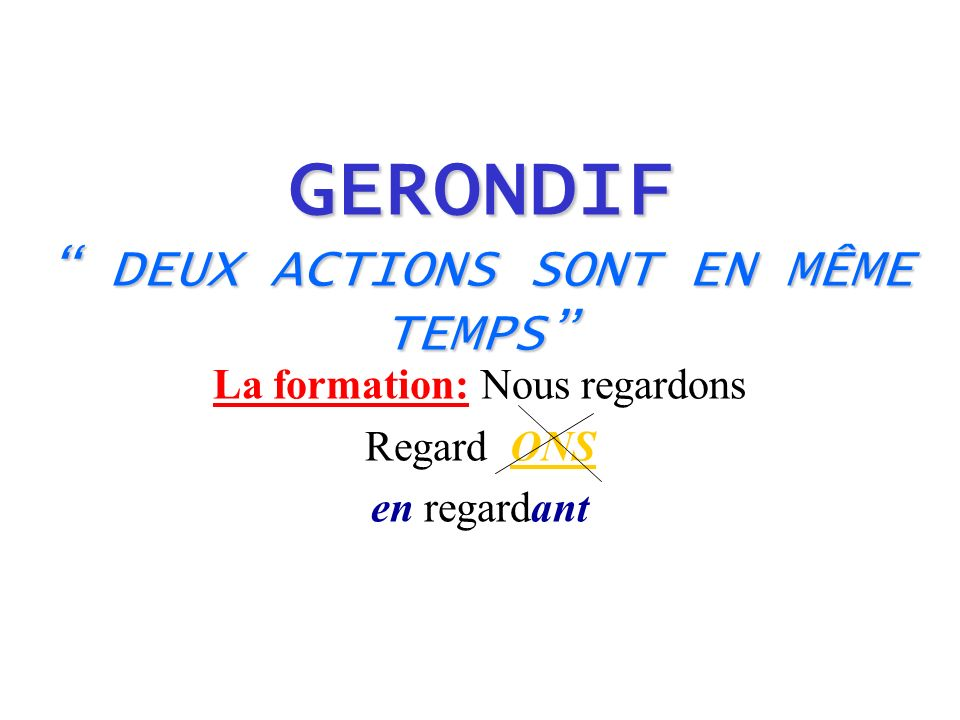 GERONDIF DEUX ACTIONS SONT EN MÊME TEMPS La formation: Nous regardons Regard ONS en regardant