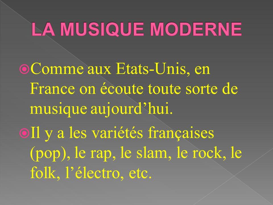 Comme aux Etats-Unis, en France on écoute toute sorte de musique aujourdhui. Il y a les variétés françaises (pop), le rap, le slam, le rock, le folk,