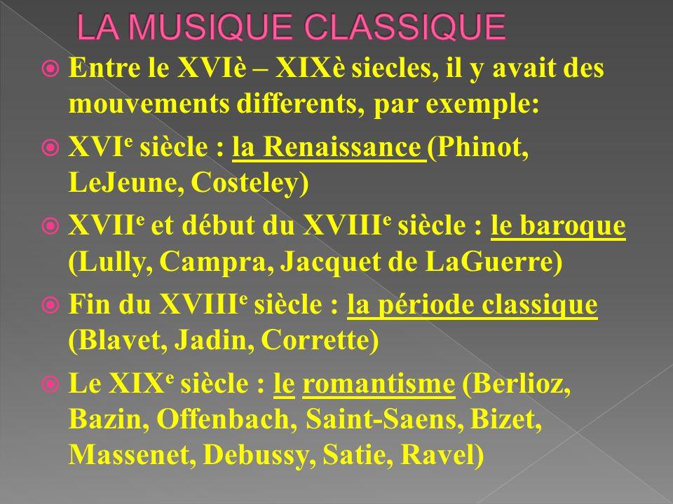 Entre le XVIè – XIXè siecles, il y avait des mouvements differents, par exemple: XVI e siècle : la Renaissance (Phinot, LeJeune, Costeley) XVII e et d