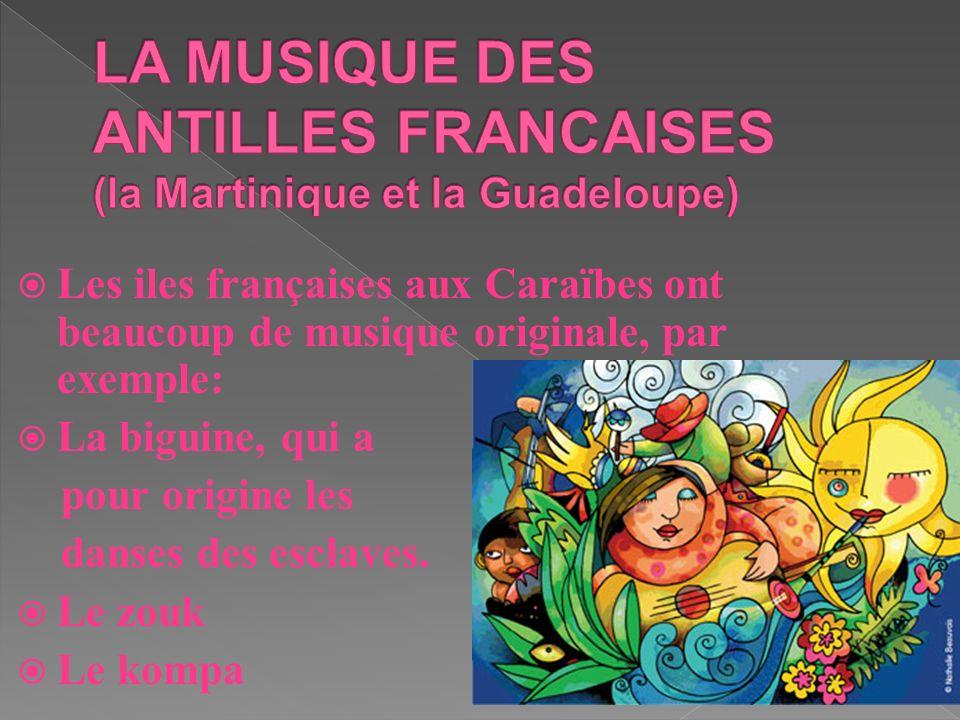 Les iles françaises aux Caraïbes ont beaucoup de musique originale, par exemple: La biguine, qui a pour origine les danses des esclaves. Le zouk Le ko