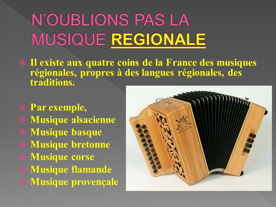 Il existe aux quatre coins de la France des musiques régionales, propres à des langues régionales, des traditions. Par exemple, Musique alsacienne Mus