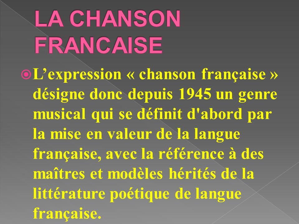 Lexpression « chanson française » désigne donc depuis 1945 un genre musical qui se définit d'abord par la mise en valeur de la langue française, avec