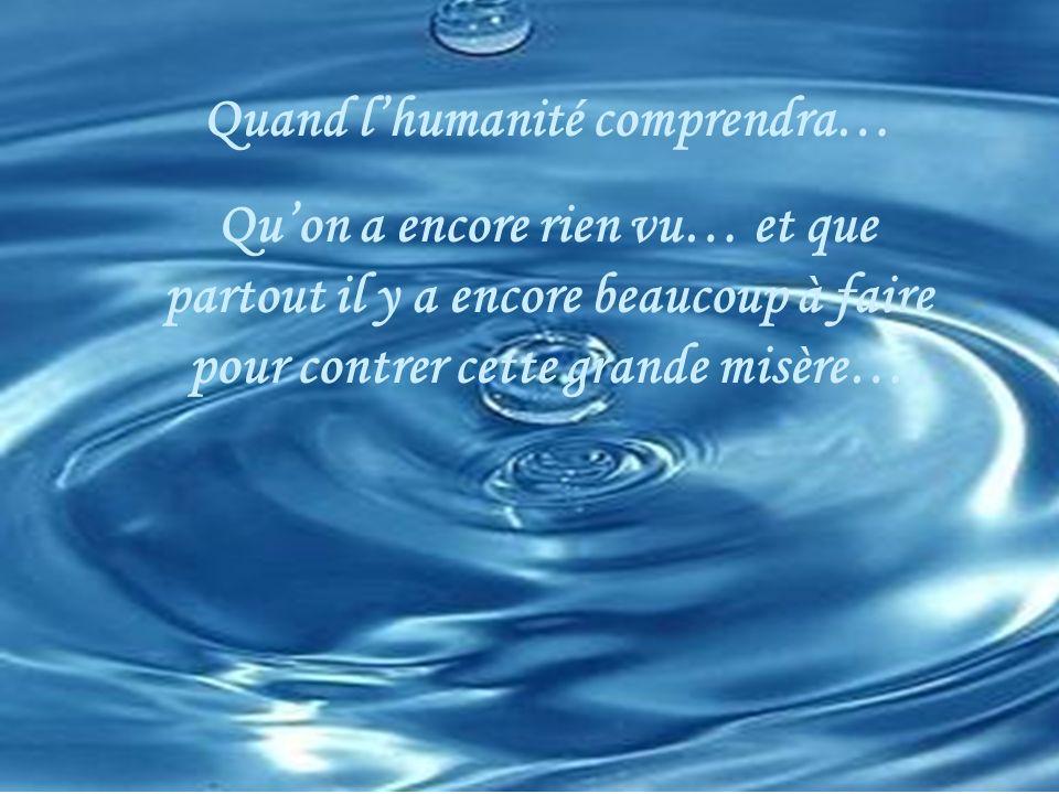 Quand lhumanité comprendra… Quon a encore rien vu… et que partout il y a encore beaucoup à faire pour contrer cette grande misère…