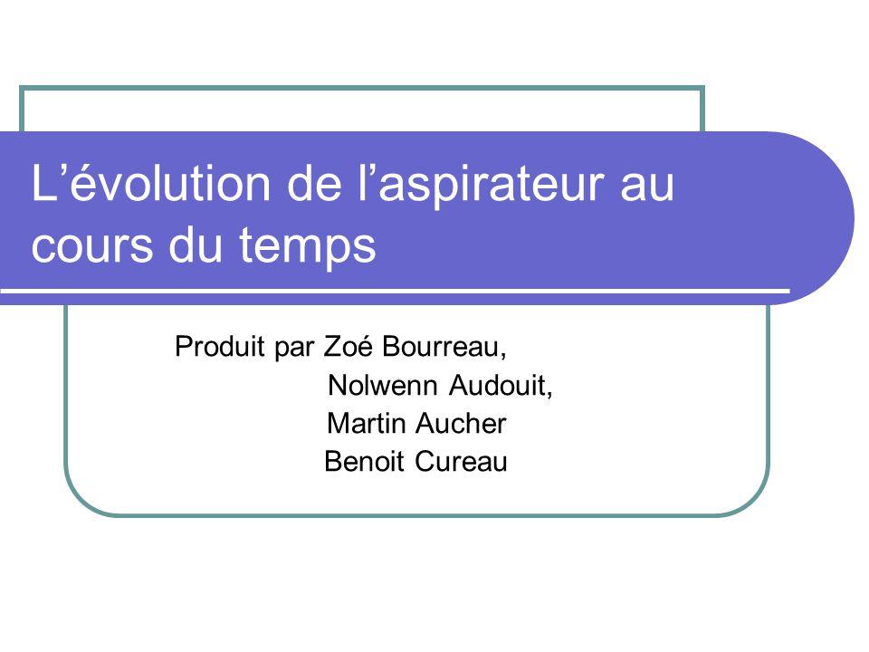 Lévolution de laspirateur au cours du temps Produit par Zoé Bourreau, Nolwenn Audouit, Martin Aucher Benoit Cureau