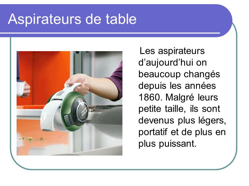 Aspirateurs de table Les aspirateurs daujourdhui on beaucoup changés depuis les années 1860. Malgré leurs petite taille, ils sont devenus plus légers,