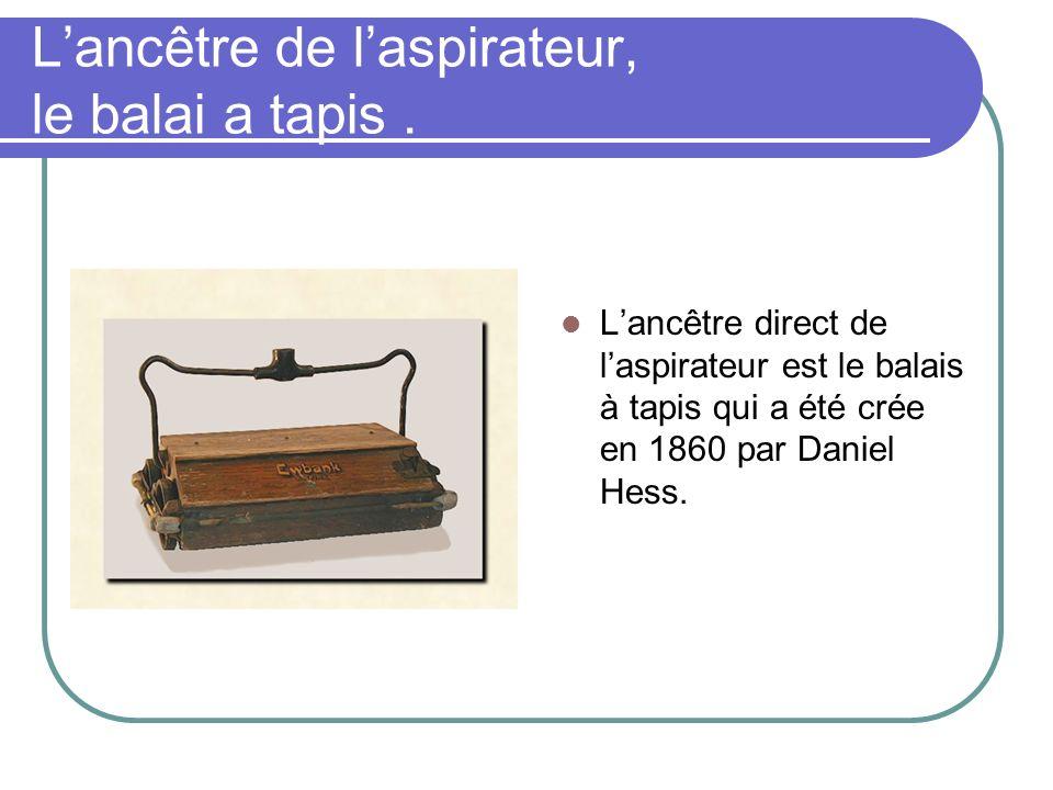 Lancêtre de laspirateur, le balai a tapis. Lancêtre direct de laspirateur est le balais à tapis qui a été crée en 1860 par Daniel Hess.