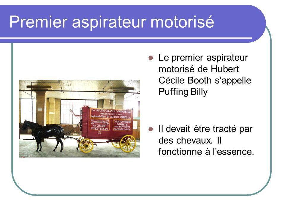 Premier aspirateur motorisé Le premier aspirateur motorisé de Hubert Cécile Booth sappelle Puffing Billy Il devait être tracté par des chevaux. Il fon