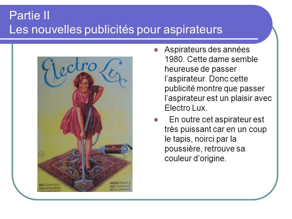 Partie II Les nouvelles publicités pour aspirateurs Aspirateurs des années 1980. Cette dame semble heureuse de passer laspirateur. Donc cette publicit