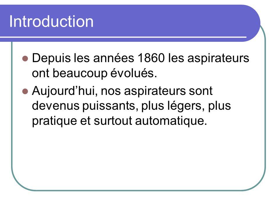 Introduction Depuis les années 1860 les aspirateurs ont beaucoup évolués. Aujourdhui, nos aspirateurs sont devenus puissants, plus légers, plus pratiq