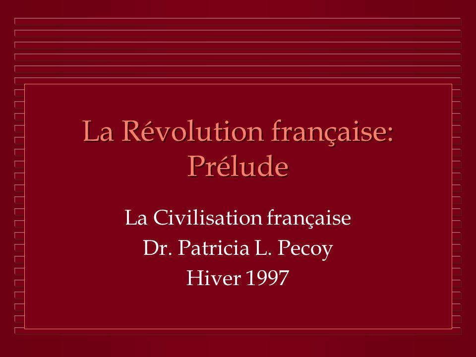 La Révolution française: Prélude La Civilisation française Dr. Patricia L. Pecoy Hiver 1997