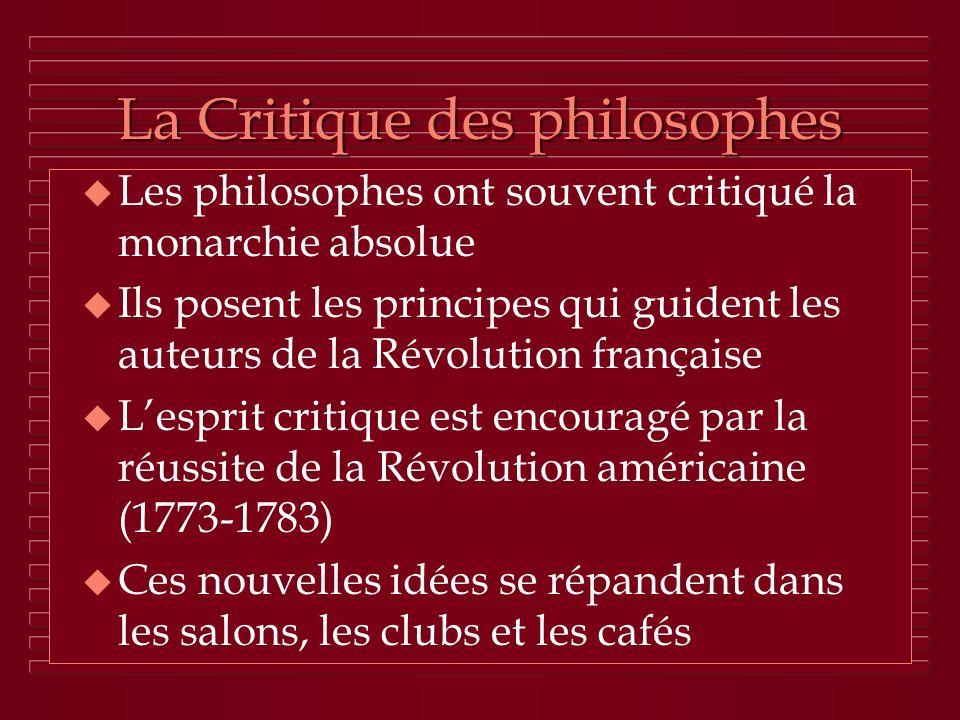 La Critique des philosophes u Les philosophes ont souvent critiqué la monarchie absolue u Ils posent les principes qui guident les auteurs de la Révol
