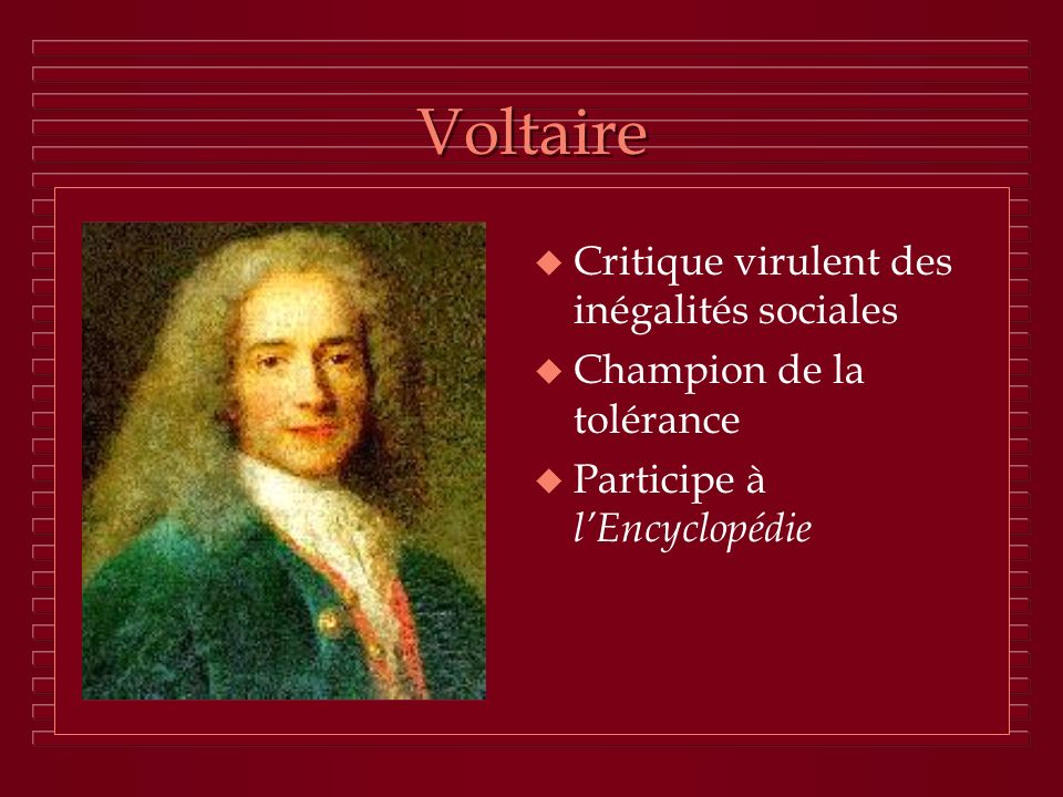 Voltaire u Critique virulent des inégalités sociales u Champion de la tolérance u Participe à lEncyclopédie