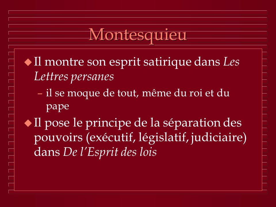 Montesquieu u Il montre son esprit satirique dans Les Lettres persanes –il se moque de tout, même du roi et du pape u Il pose le principe de la sépara