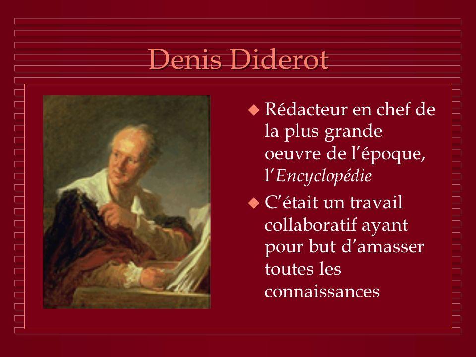 Denis Diderot u Rédacteur en chef de la plus grande oeuvre de lépoque, l Encyclopédie u Cétait un travail collaboratif ayant pour but damasser toutes