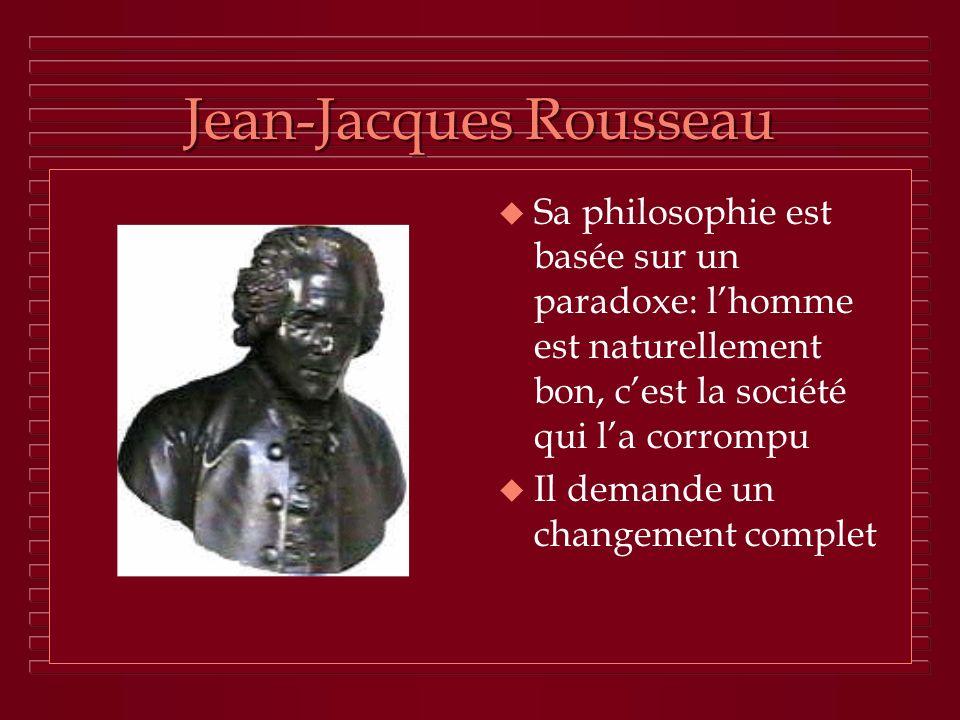Jean-Jacques Rousseau u Sa philosophie est basée sur un paradoxe: lhomme est naturellement bon, cest la société qui la corrompu u Il demande un change