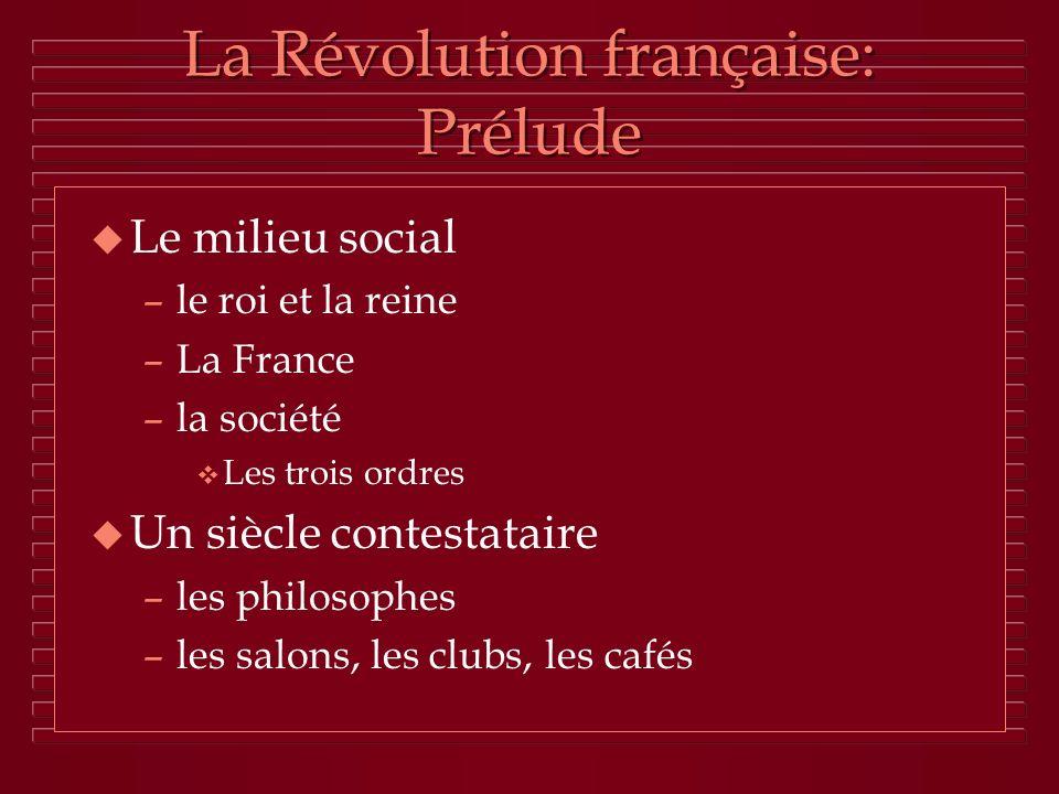 La Révolution française: Prélude u Le milieu social –le roi et la reine –La France –la société v Les trois ordres u Un siècle contestataire –les philo