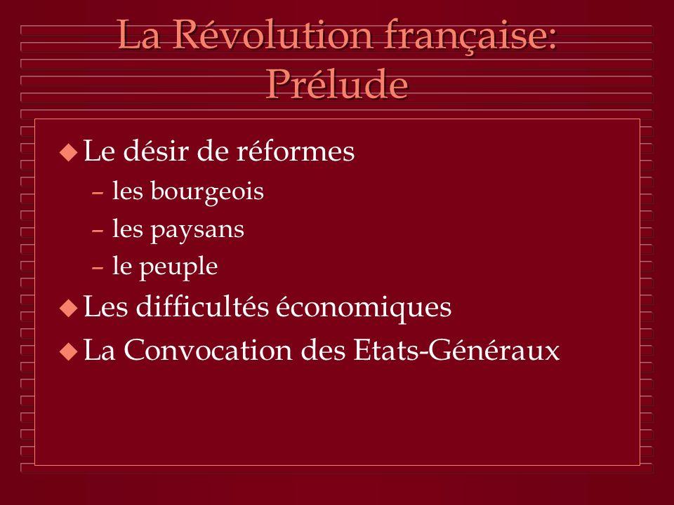 La Révolution française: Prélude u Le désir de réformes –les bourgeois –les paysans –le peuple u Les difficultés économiques u La Convocation des Etat