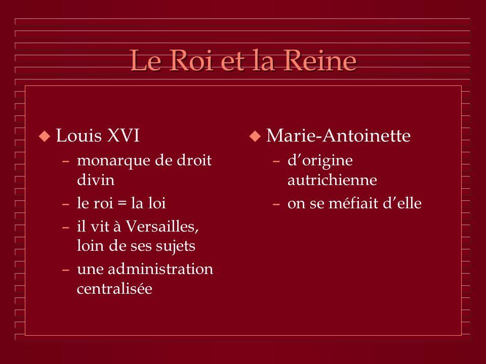 Le Roi et la Reine u Louis XVI –monarque de droit divin –le roi = la loi –il vit à Versailles, loin de ses sujets –une administration centralisée u Ma