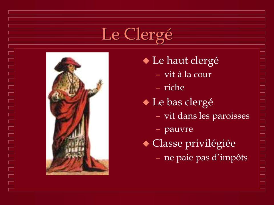 Le Clergé u Le haut clergé –vit à la cour –riche u Le bas clergé –vit dans les paroisses –pauvre u Classe privilégiée –ne paie pas dimpôts