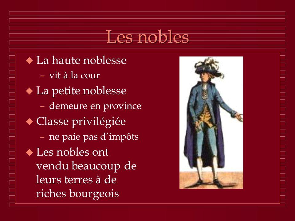 Les nobles u La haute noblesse –vit à la cour u La petite noblesse –demeure en province u Classe privilégiée –ne paie pas dimpôts u Les nobles ont ven