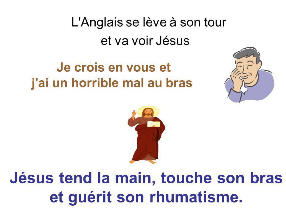 L Anglais se lève à son tour et va voir Jésus Je crois en vous et j ai un horrible mal au bras Jésus tend la main, touche son bras et guérit son rhumatisme.