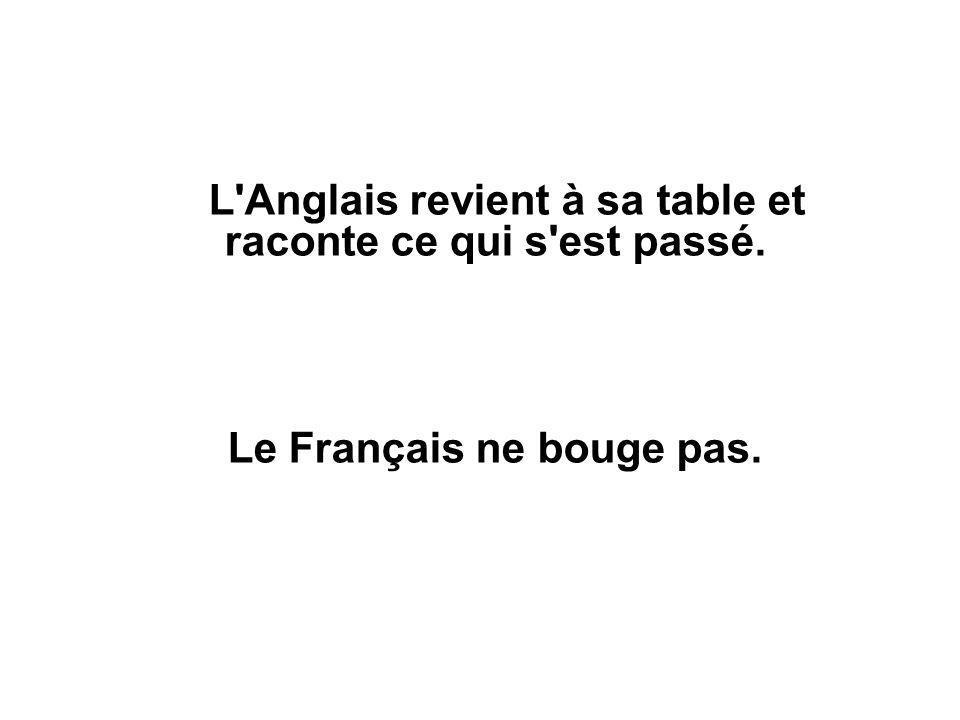 L Anglais revient à sa table et raconte ce qui s est passé. Le Français ne bouge pas.