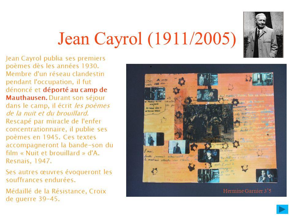 Jean Cayrol (1911/2005) Jean Cayrol publia ses premiers poèmes dès les années 1930. Membre d'un réseau clandestin pendant l'occupation, il fut dénoncé