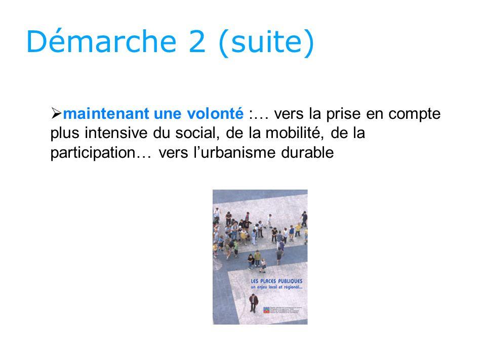 Démarche 2 (suite) maintenant une volonté :… vers la prise en compte plus intensive du social, de la mobilité, de la participation… vers lurbanisme durable