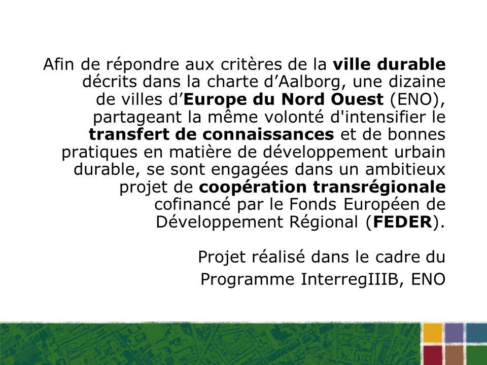 Afin de répondre aux critères de la ville durable décrits dans la charte dAalborg, une dizaine de villes dEurope du Nord Ouest (ENO), partageant la même volonté d intensifier le transfert de connaissances et de bonnes pratiques en matière de développement urbain durable, se sont engagées dans un ambitieux projet de coopération transrégionale cofinancé par le Fonds Européen de Développement Régional (FEDER).