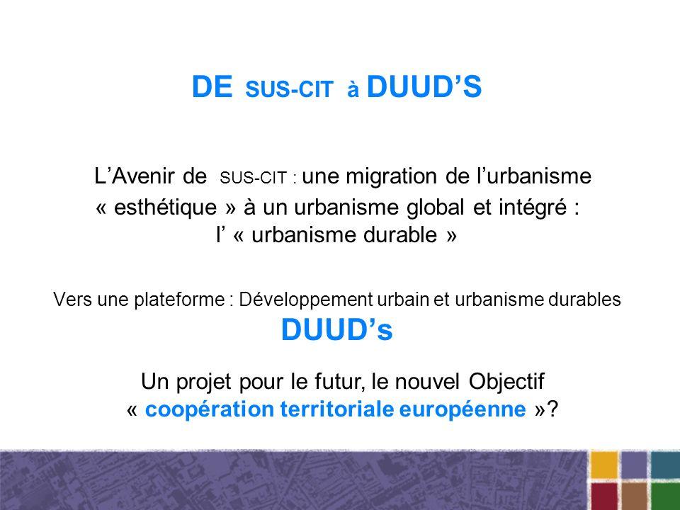 DE SUS-CIT à DUUDS LAvenir de SUS-CIT : une migration de lurbanisme « esthétique » à un urbanisme global et intégré : l « urbanisme durable » Vers une plateforme : Développement urbain et urbanisme durables DUUDs Un projet pour le futur, le nouvel Objectif « coopération territoriale européenne »?