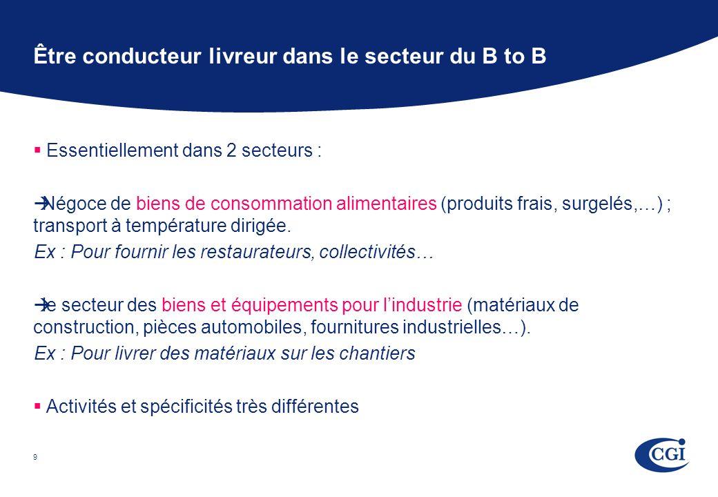 9 Être conducteur livreur dans le secteur du B to B Essentiellement dans 2 secteurs : Négoce de biens de consommation alimentaires (produits frais, surgelés,…) ; transport à température dirigée.