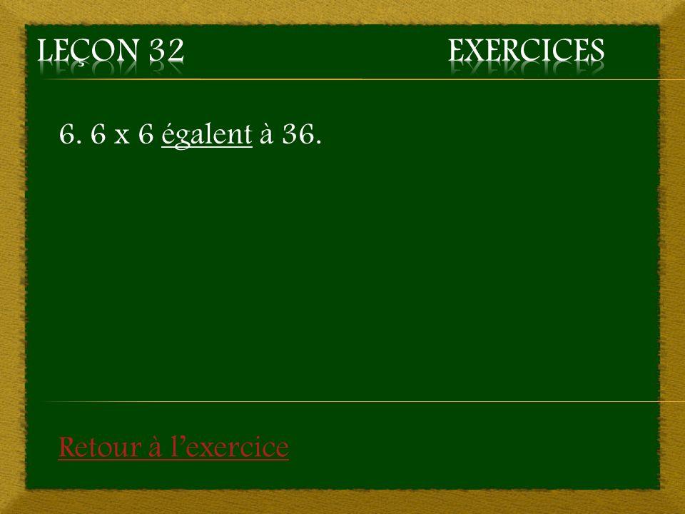 6. 6 x 6 égalent à 36. Retour à lexercice
