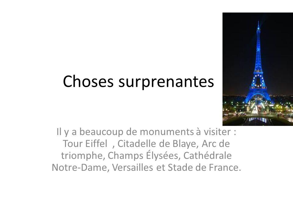 Choses surprenantes Il y a beaucoup de monuments à visiter : Tour Eiffel, Citadelle de Blaye, Arc de triomphe, Champs Élysées, Cathédrale Notre-Dame,