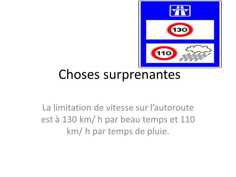 Choses surprenantes La limitation de vitesse sur lautoroute est à 130 km/ h par beau temps et 110 km/ h par temps de pluie.