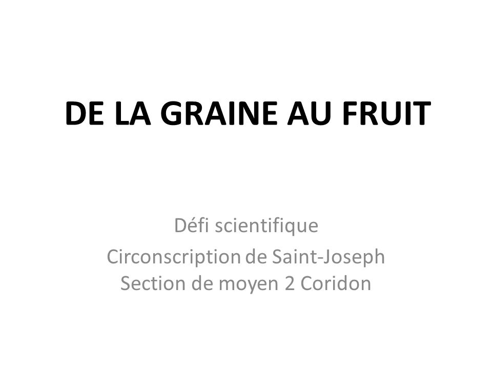 DE LA GRAINE AU FRUIT Défi scientifique Circonscription de Saint-Joseph Section de moyen 2 Coridon