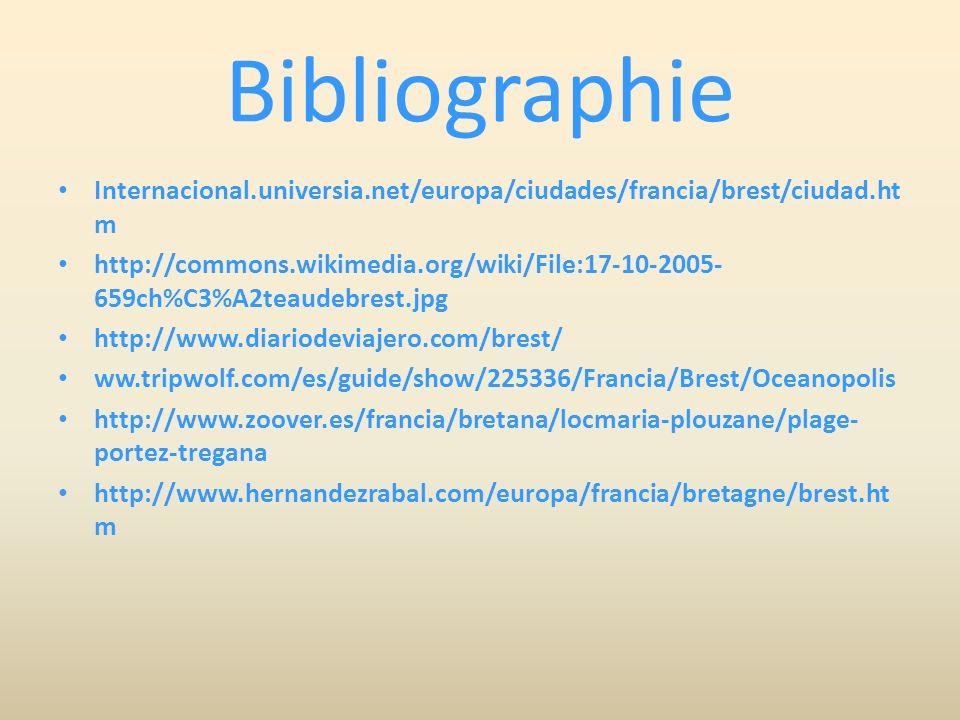 Bibliographie Internacional.universia.net/europa/ciudades/francia/brest/ciudad.ht m http://commons.wikimedia.org/wiki/File:17-10-2005- 659ch%C3%A2teaudebrest.jpg http://www.diariodeviajero.com/brest/ ww.tripwolf.com/es/guide/show/225336/Francia/Brest/Oceanopolis http://www.zoover.es/francia/bretana/locmaria-plouzane/plage- portez-tregana http://www.hernandezrabal.com/europa/francia/bretagne/brest.ht m