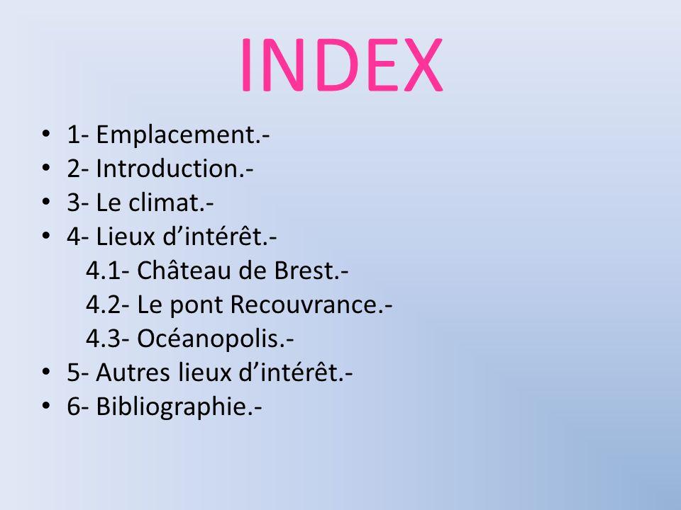 INDEX 1- Emplacement.- 2- Introduction.- 3- Le climat.- 4- Lieux dintérêt.- 4.1- Château de Brest.- 4.2- Le pont Recouvrance.- 4.3- Océanopolis.- 5- A