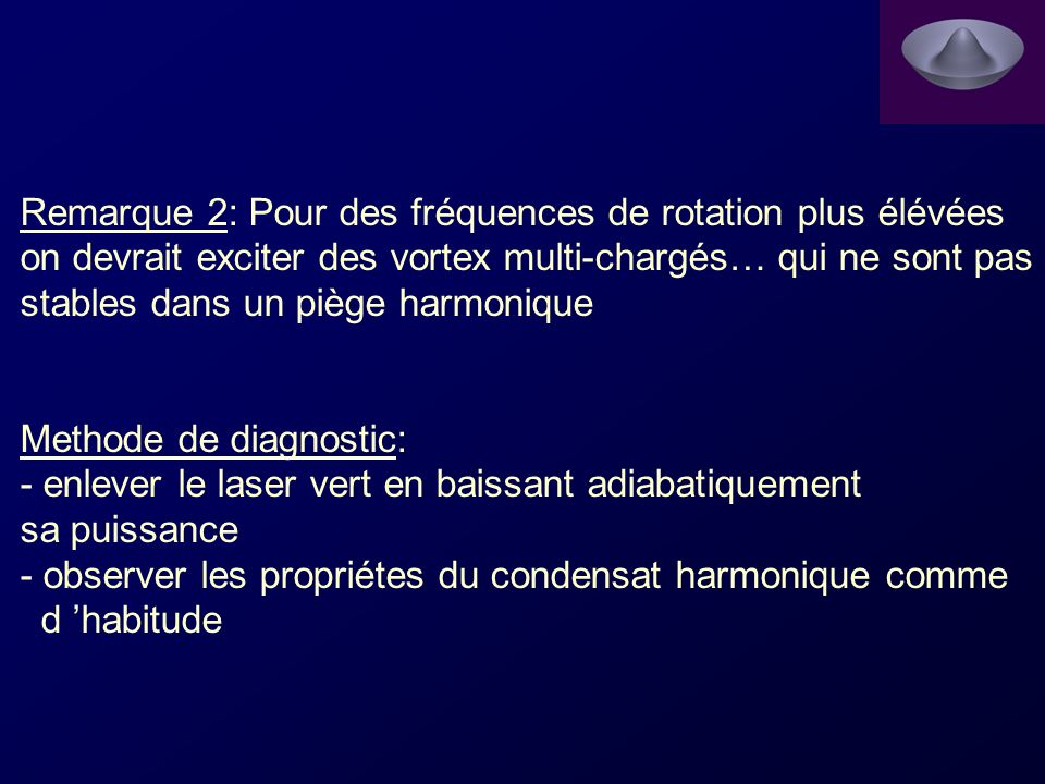 Remarque 2: Pour des fréquences de rotation plus élévées on devrait exciter des vortex multi-chargés… qui ne sont pas stables dans un piège harmonique Methode de diagnostic: - enlever le laser vert en baissant adiabatiquement sa puissance - observer les propriétes du condensat harmonique comme d habitude