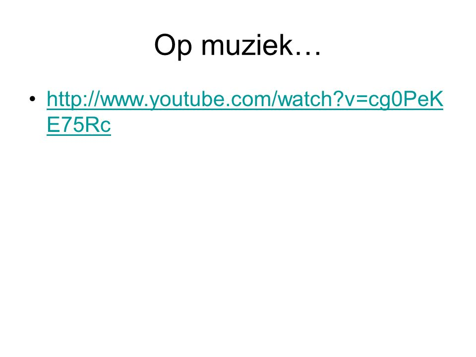 Op muziek… http://www.youtube.com/watch?v=cg0PeK E75Rchttp://www.youtube.com/watch?v=cg0PeK E75Rc
