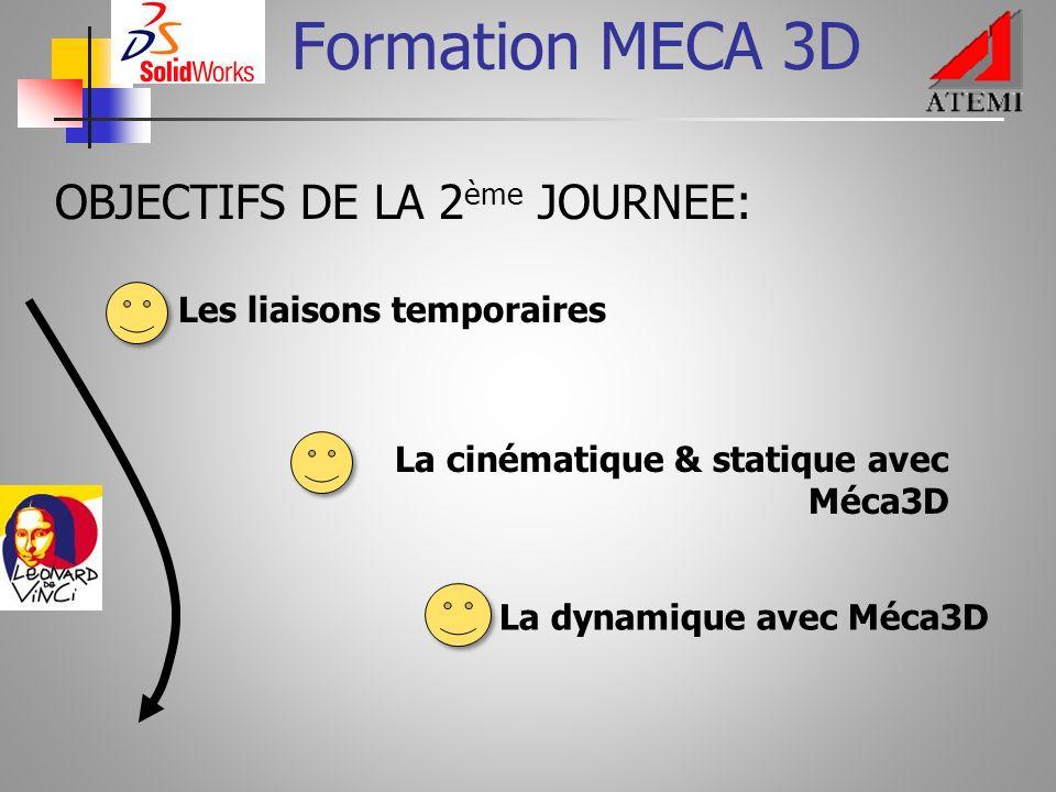 Formation MECA 3D OBJECTIFS DE LA 2 ème JOURNEE: Les liaisons temporaires La cinématique & statique avec Méca3D La dynamique avec Méca3D