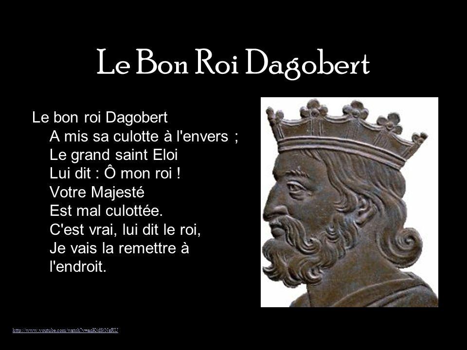 Le Bon Roi Dagobert Le bon roi Dagobert A mis sa culotte à l'envers ; Le grand saint Eloi Lui dit : Ô mon roi ! Votre Majesté Est mal culottée. C'est