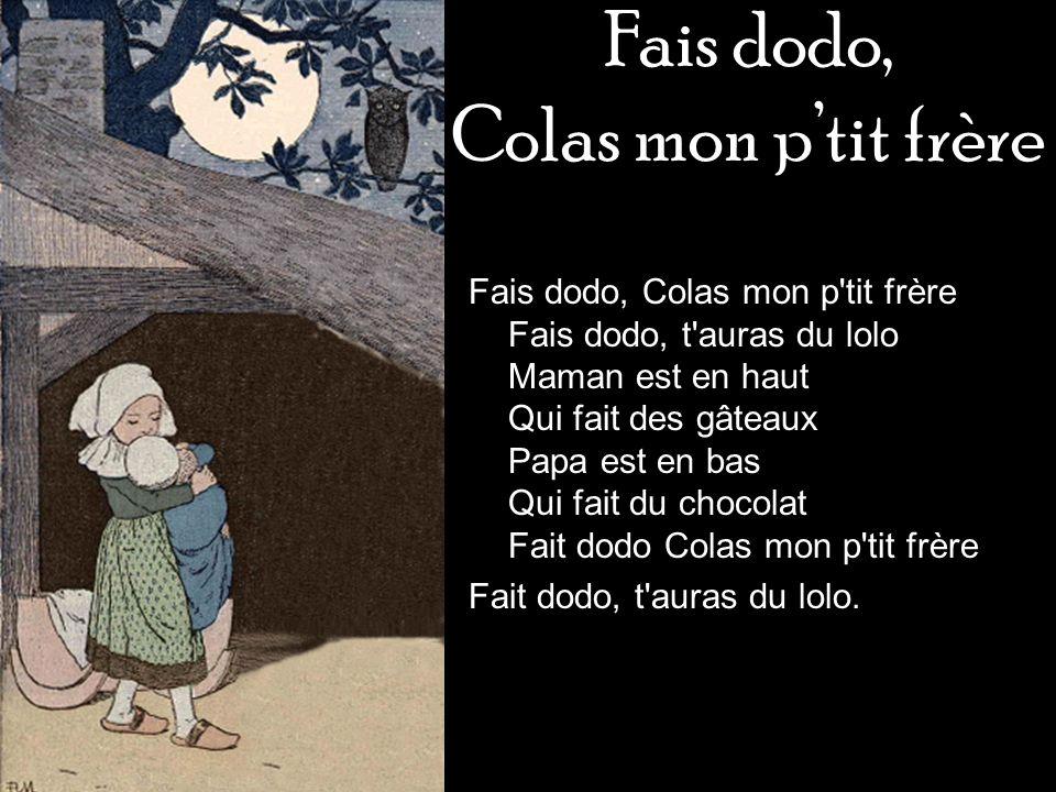 Fais dodo, Colas mon ptit frère Fais dodo, Colas mon p'tit frère Fais dodo, t'auras du lolo Maman est en haut Qui fait des gâteaux Papa est en bas Qui