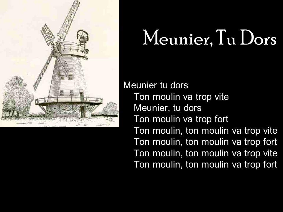 Meunier, Tu Dors Meunier tu dors Ton moulin va trop vite Meunier, tu dors Ton moulin va trop fort Ton moulin, ton moulin va trop vite Ton moulin, ton