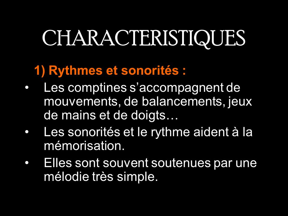 CHARACTERISTIQUES R1) Rythmes et sonorités : Les comptines saccompagnent de mouvements, de balancements, jeux de mains et de doigts… Les sonorités et