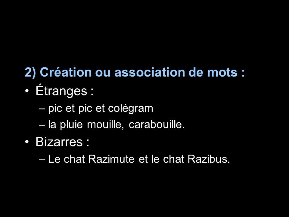 2) Création ou association de mots : Étranges : –pic et pic et colégram –la pluie mouille, carabouille. Bizarres : –Le chat Razimute et le chat Razibu