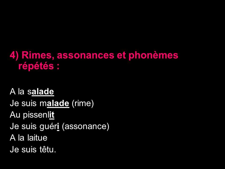4) Rimes, assonances et phonèmes répétés : A la salade Je suis malade (rime) Au pissenlit Je suis guéri (assonance) A la laitue Je suis têtu.