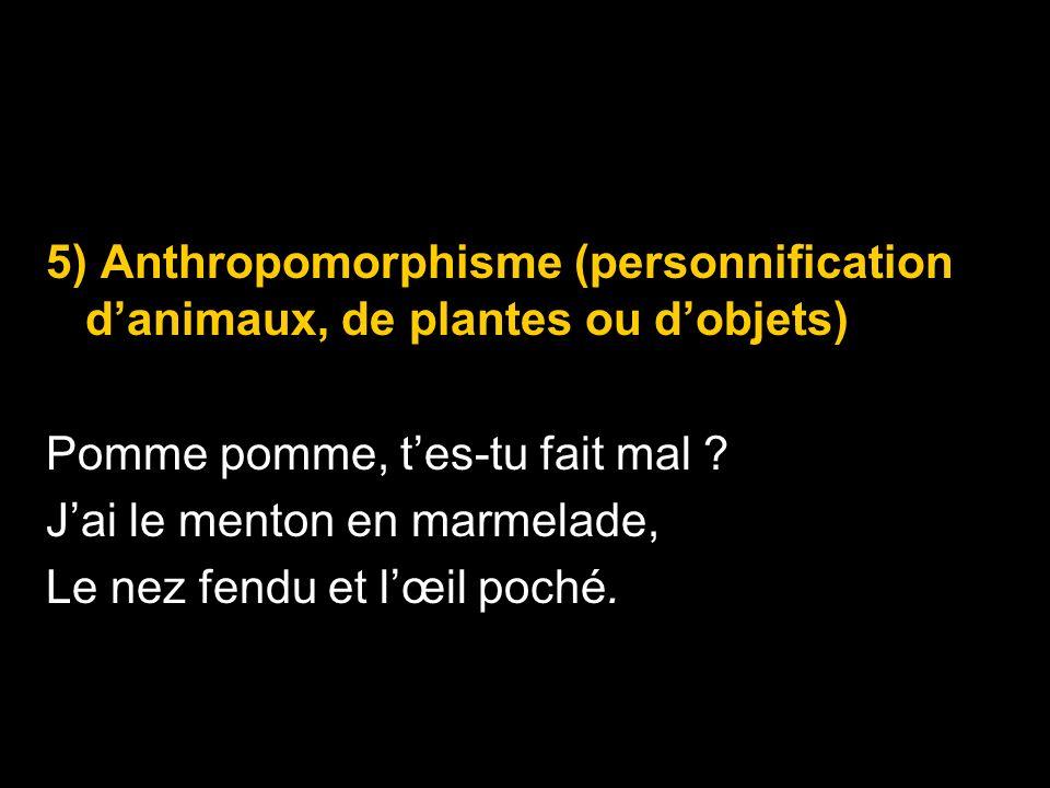 5) Anthropomorphisme (personnification danimaux, de plantes ou dobjets) Pomme pomme, tes-tu fait mal ? Jai le menton en marmelade, Le nez fendu et lœi