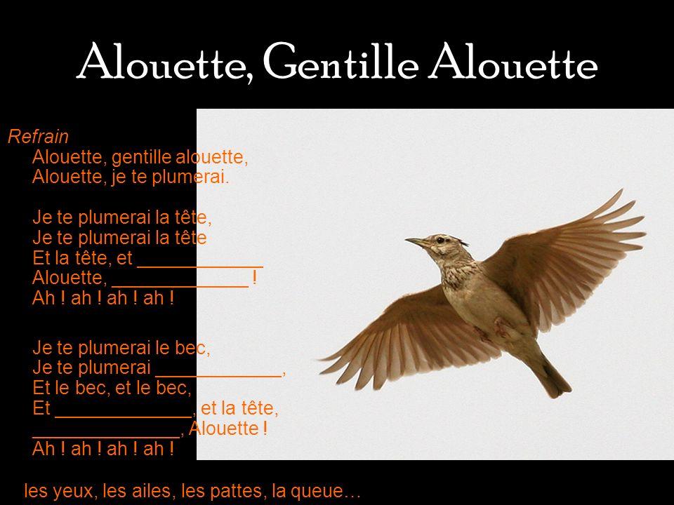 Alouette, Gentille Alouette Refrain Alouette, gentille alouette, Alouette, je te plumerai. Je te plumerai la tête, Je te plumerai la tête Et la tête,