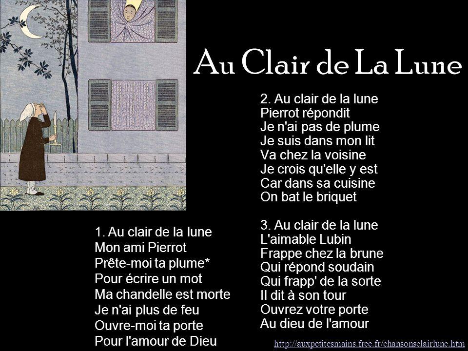 Au Clair de La Lune 2. Au clair de la lune Pierrot répondit Je n'ai pas de plume Je suis dans mon lit Va chez la voisine Je crois qu'elle y est Car da